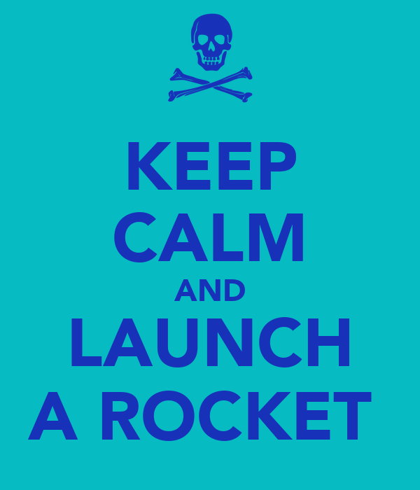 KEEP CALM AND LAUNCH A ROCKET