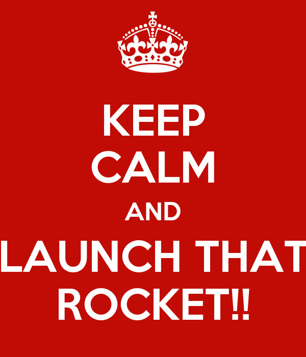 KEEP CALM AND LAUNCH THAT ROCKET!!