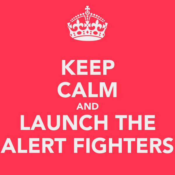 KEEP CALM AND LAUNCH THE ALERT FIGHTERS