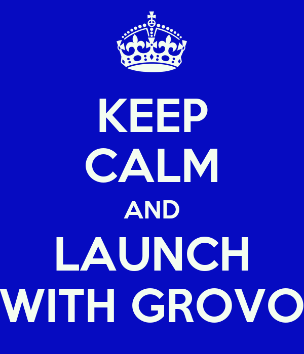 KEEP CALM AND LAUNCH WITH GROVO