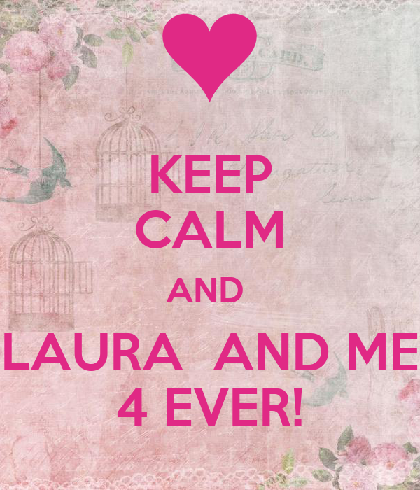 KEEP CALM AND  LAURA  AND ME 4 EVER!