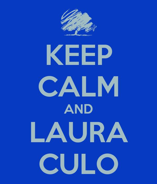 KEEP CALM AND LAURA CULO