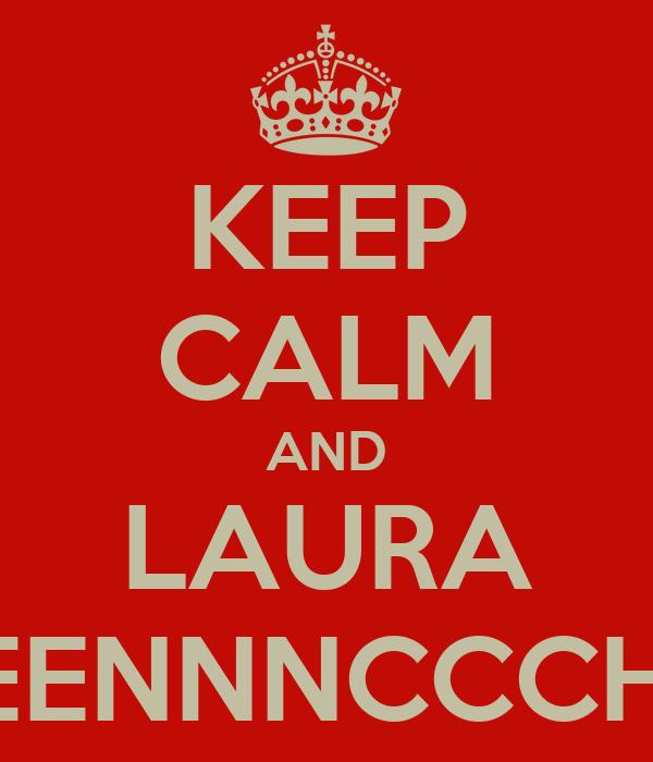 KEEP CALM AND LAURA DEEEENNNCCCHHHH