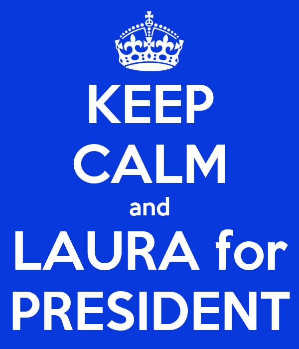 KEEP CALM and LAURA for PRESIDENT