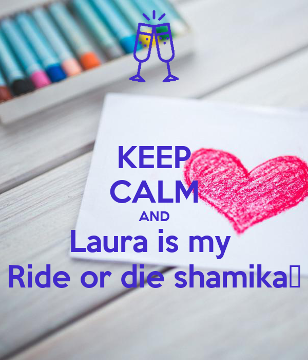KEEP CALM AND Laura is my  Ride or die shamika💯
