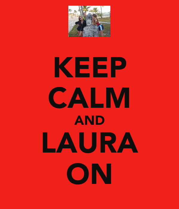 KEEP CALM AND LAURA ON