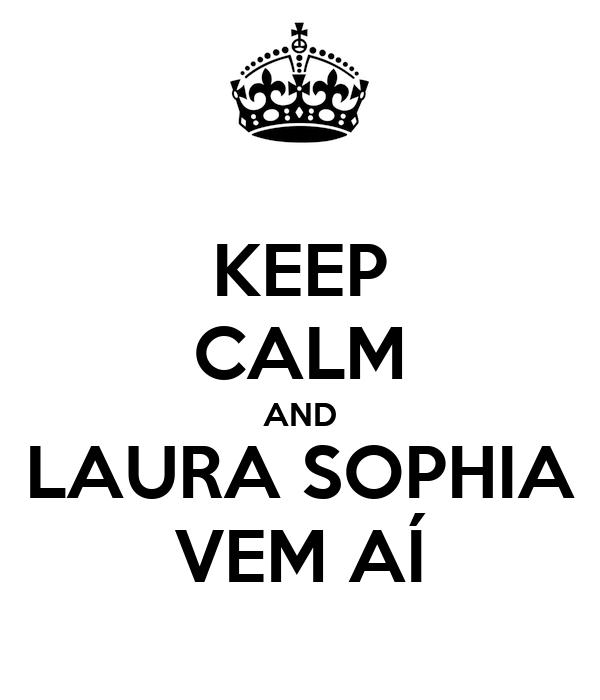 KEEP CALM AND LAURA SOPHIA VEM AÍ