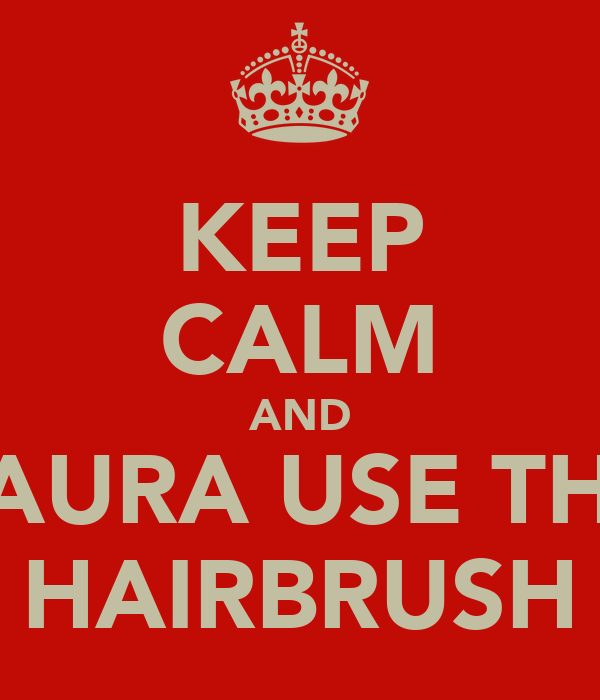 KEEP CALM AND LAURA USE THE HAIRBRUSH