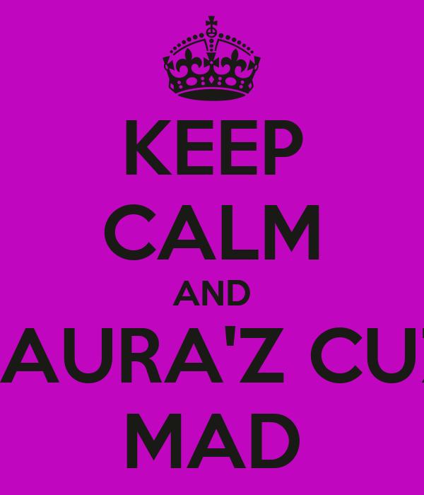 KEEP CALM AND LAURA'Z CUZ MAD