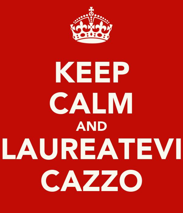 KEEP CALM AND LAUREATEVI CAZZO