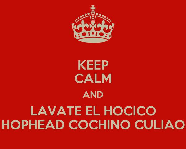 KEEP CALM AND LAVATE EL HOCICO HOPHEAD COCHINO CULIAO