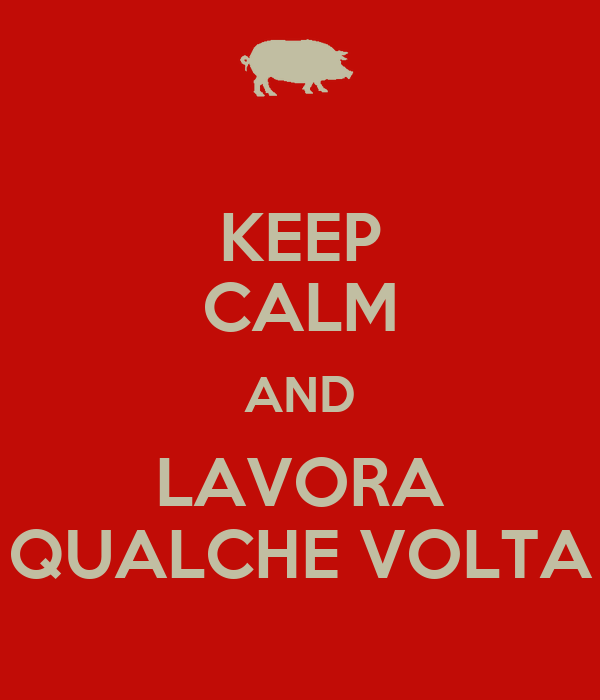 KEEP CALM AND LAVORA QUALCHE VOLTA