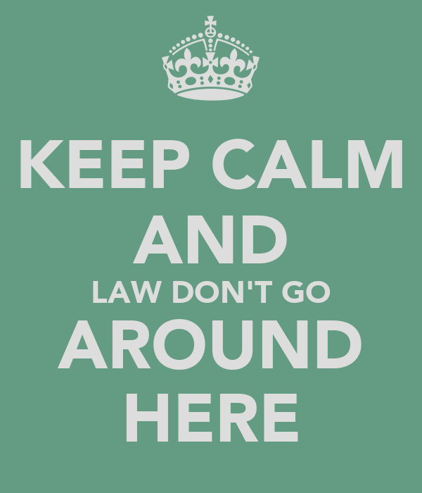 KEEP CALM AND LAW DON'T GO AROUND HERE