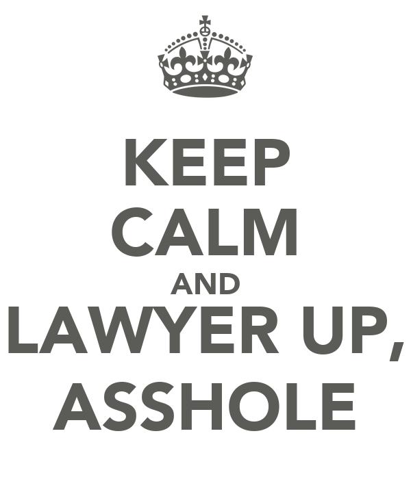 KEEP CALM AND LAWYER UP, ASSHOLE