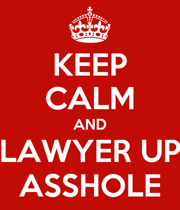 KEEP CALM AND LAWYER UP ASSHOLE
