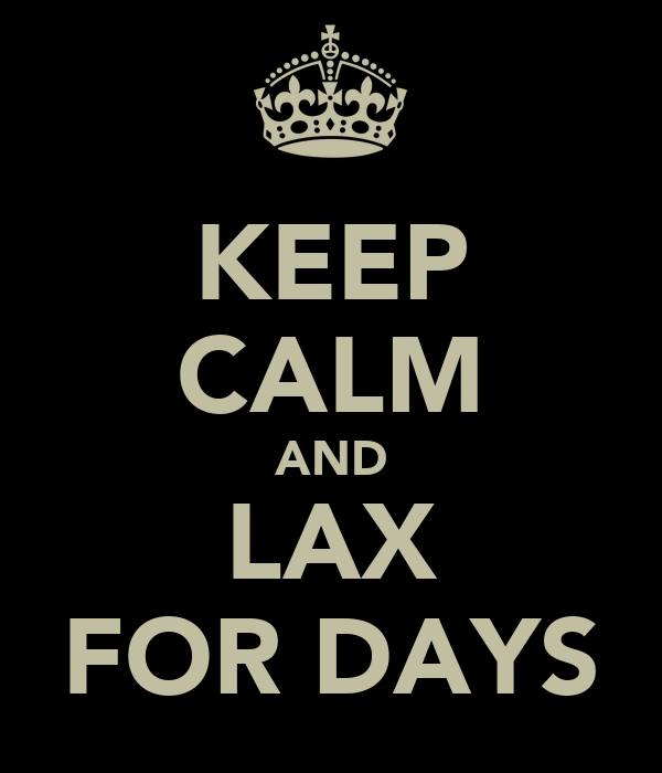 KEEP CALM AND LAX FOR DAYS