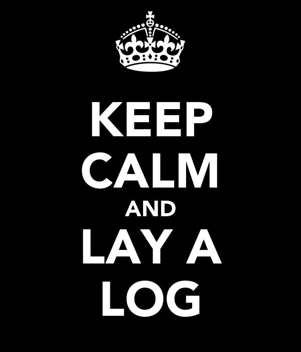 KEEP CALM AND LAY A LOG
