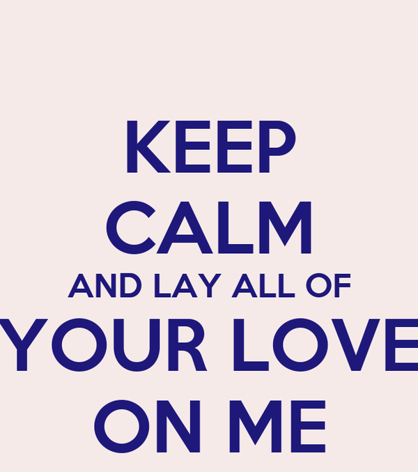 KEEP CALM AND LAY ALL OF YOUR LOVE ON ME
