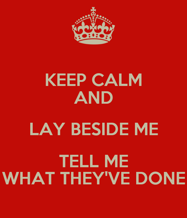 KEEP CALM AND LAY BESIDE ME TELL ME WHAT THEY'VE DONE