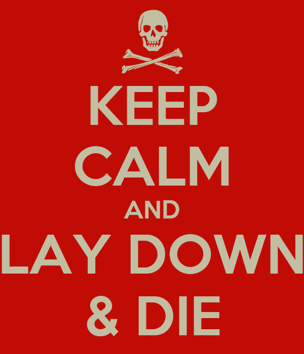 KEEP CALM AND LAY DOWN & DIE