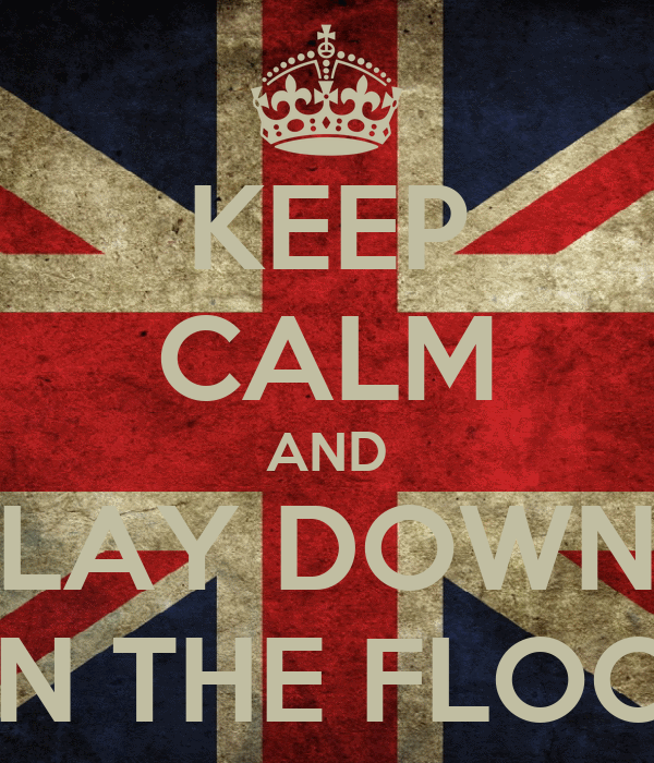 KEEP CALM AND LAY DOWN ON THE FLOOR