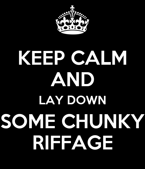 KEEP CALM AND LAY DOWN SOME CHUNKY RIFFAGE