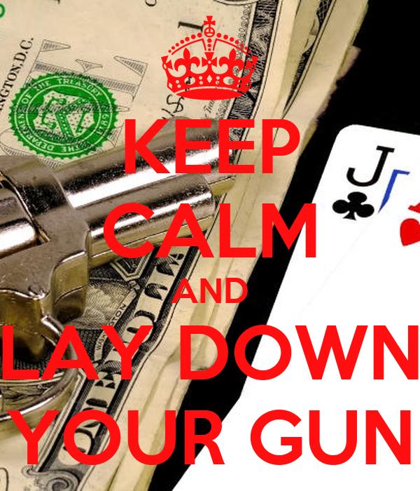 KEEP CALM AND LAY DOWN YOUR GUN