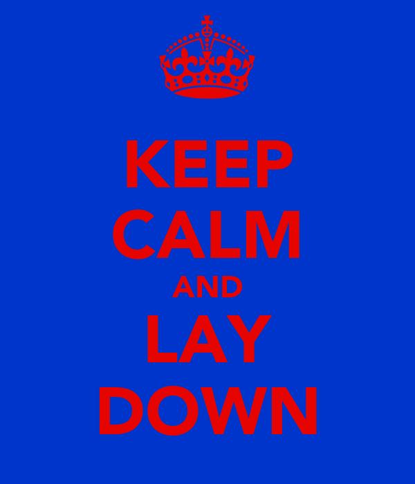 KEEP CALM AND LAY DOWN