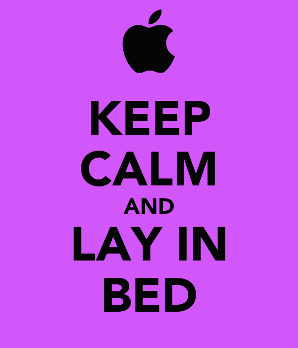 KEEP CALM AND LAY IN BED