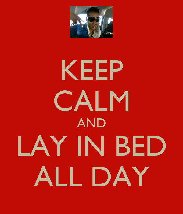 KEEP CALM AND LAY IN BED ALL DAY