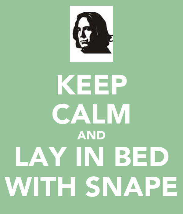 KEEP CALM AND LAY IN BED WITH SNAPE