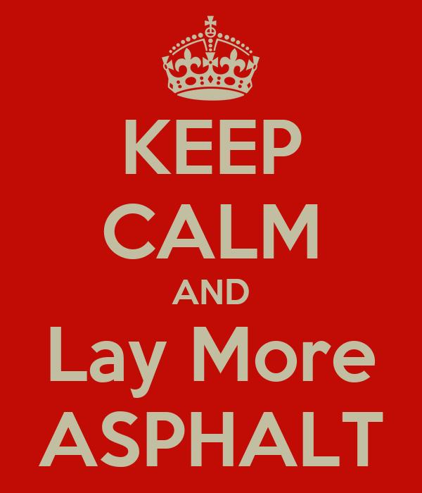 KEEP CALM AND Lay More ASPHALT