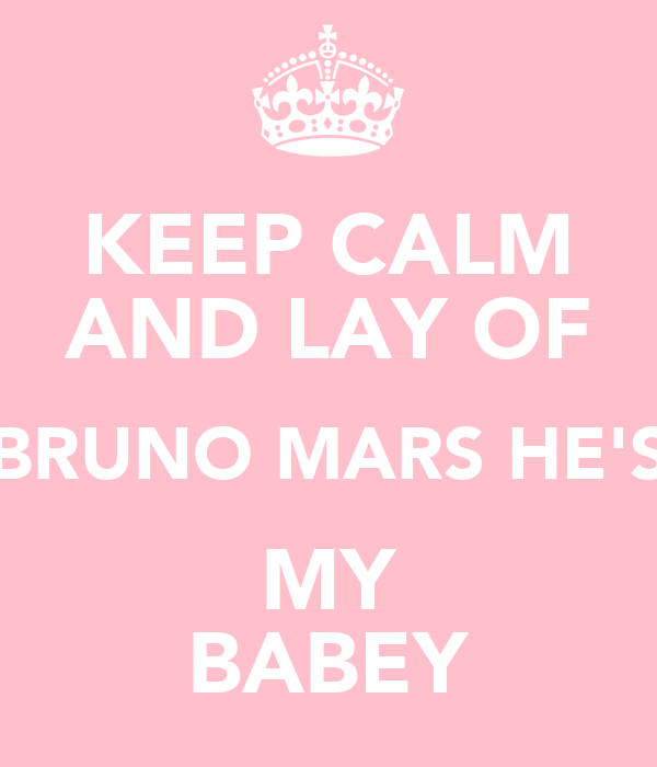 KEEP CALM AND LAY OF BRUNO MARS HE'S MY BABEY