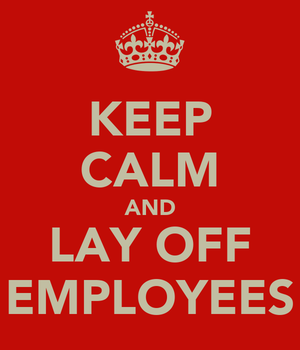 KEEP CALM AND LAY OFF EMPLOYEES
