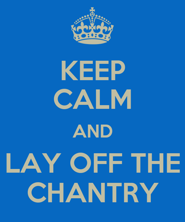 KEEP CALM AND LAY OFF THE CHANTRY