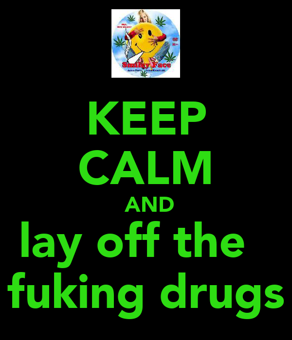 KEEP CALM  AND lay off the   fuking drugs