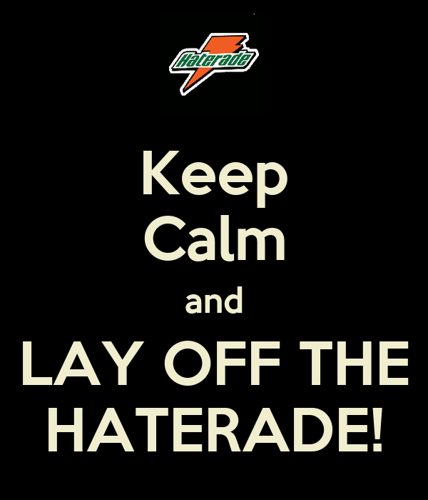 Keep Calm and LAY OFF THE HATERADE!