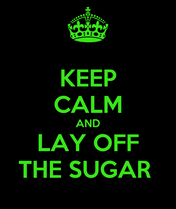 KEEP CALM AND LAY OFF THE SUGAR