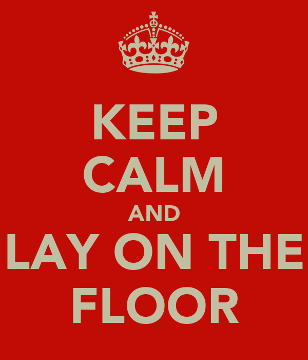 KEEP CALM AND LAY ON THE FLOOR