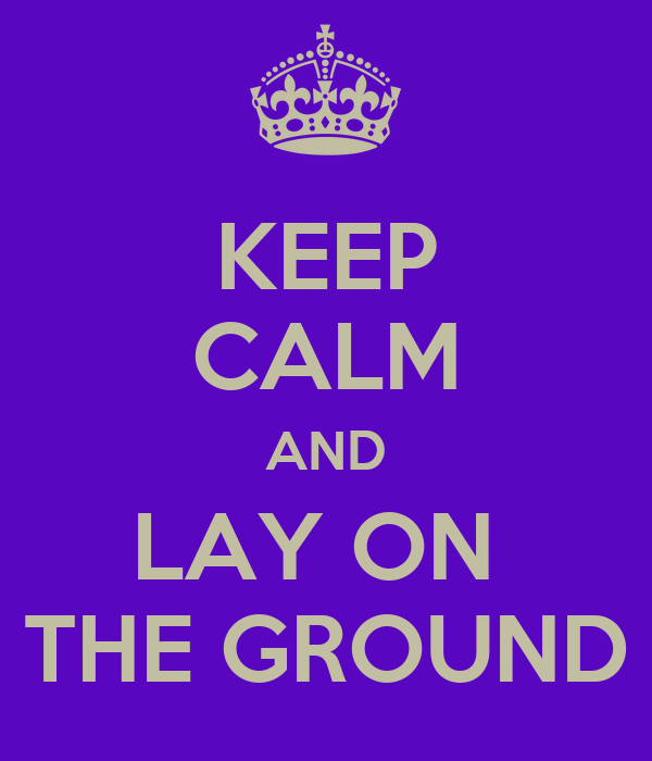 KEEP CALM AND LAY ON  THE GROUND