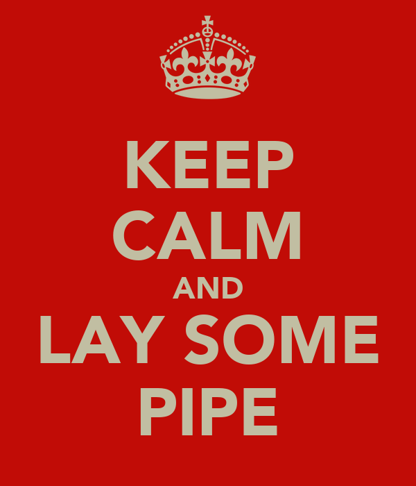 KEEP CALM AND LAY SOME PIPE