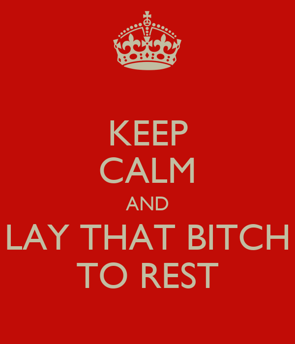 KEEP CALM AND LAY THAT BITCH TO REST