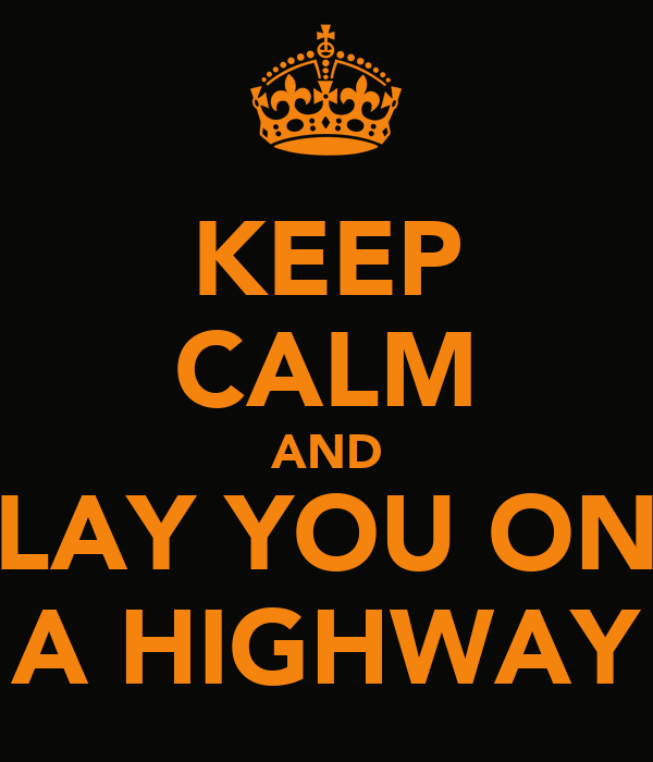 KEEP CALM AND LAY YOU ON A HIGHWAY