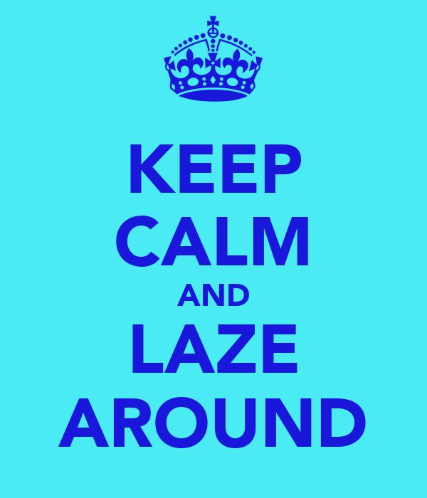KEEP CALM AND LAZE AROUND