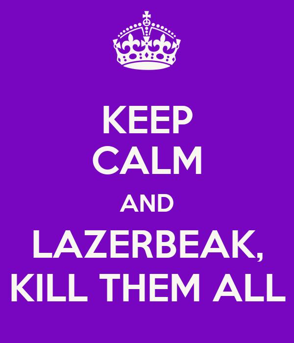 KEEP CALM AND LAZERBEAK, KILL THEM ALL