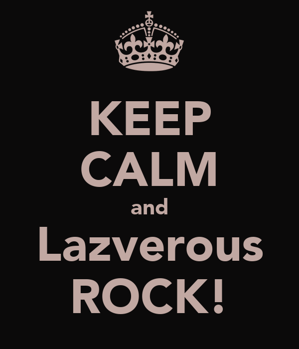 KEEP CALM and Lazverous ROCK!