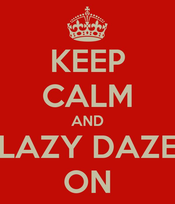 KEEP CALM AND LAZY DAZE ON