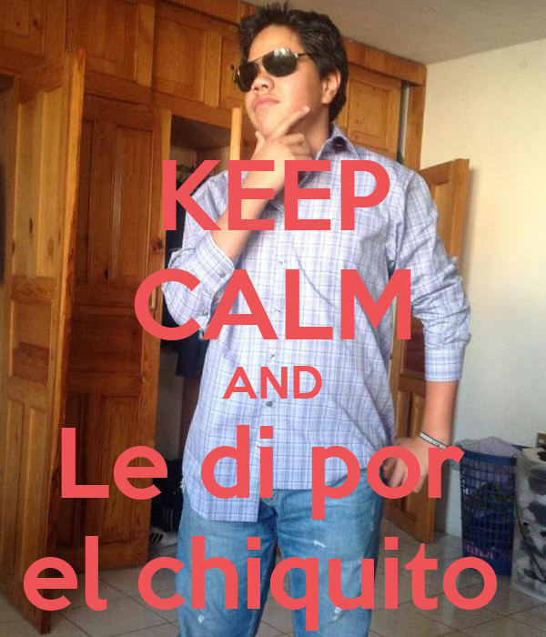 KEEP CALM AND Le di por  el chiquito