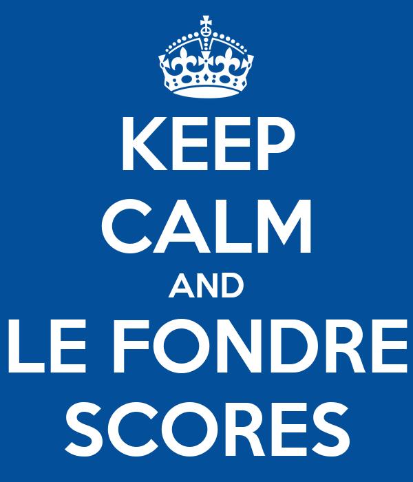 KEEP CALM AND LE FONDRE SCORES