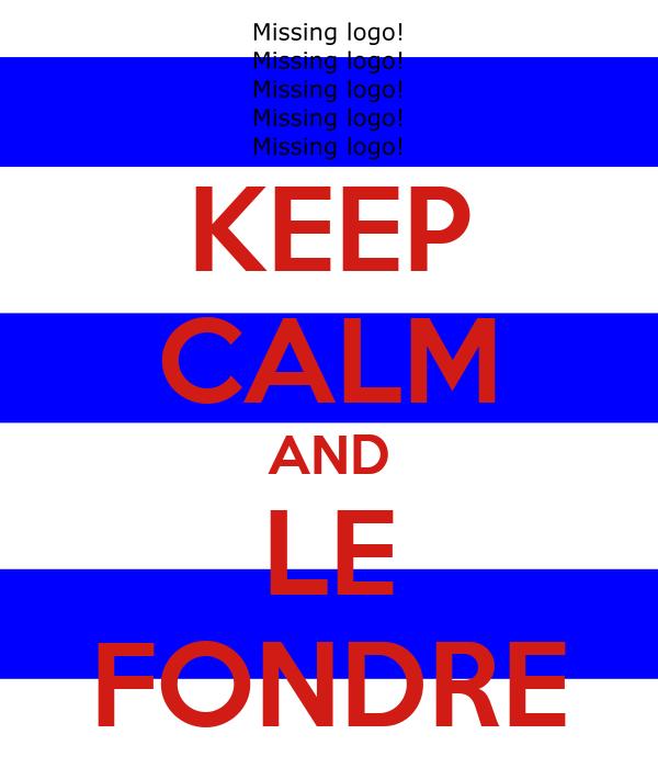 KEEP CALM AND LE FONDRE
